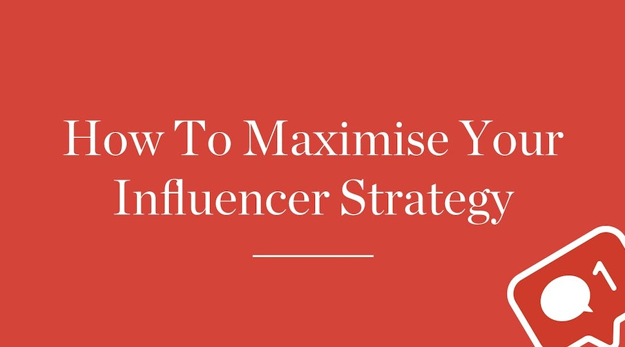 How To Maximise Your Influencer Strategy